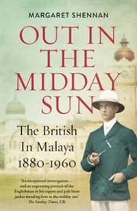 Out in the midday sun - the british in malaya 1880-1960