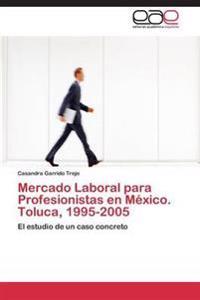 Mercado Laboral Para Profesionistas En Mexico. Toluca, 1995-2005