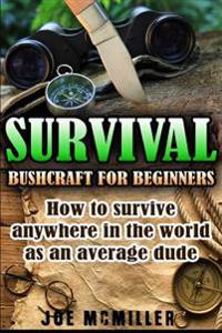 Survival: Bushcraft for Beginners: How to Survive Anywhere in the World as an Average Dude