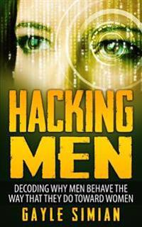Hacking Men: Decoding Why Men Behave the Way That They Do Toward Women