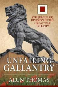 Unfailing Gallantry: 8th (Regular) Division in the Great War 1914-1919