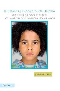The Racial Horizon of Utopia: Unthinking the Future of Race in Late Twentieth-Century American Utopian Novels