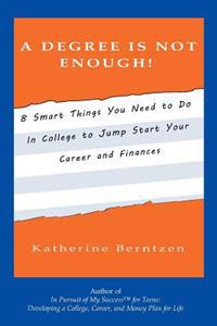 A Degree Is Not Enough!: 8 Smart Things You Need to Do in College to Jump Start Your Career and Finances