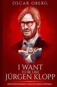 I Want to Be Like Jurgen Klopp: And Other Strange Thoughts about Football