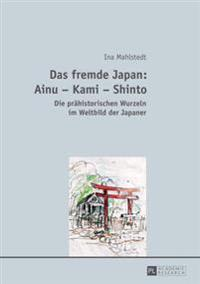 Das Fremde Japan: Ainu - Kami - Shinto: Die Praehistorischen Wurzeln Im Weltbild Der Japaner