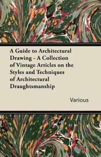A Guide to Architectural Drawing - A Collection of Vintage Articles on the Styles and Techniques of Architectural Draughtsmanship