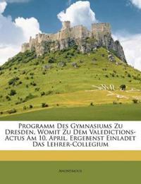 Programm Des Gymnasiums Zu Dresden, Womit Zu Dem Valedictions-Actus Am 10. April, Ergebenst Einladet Das Lehrer-Collegium