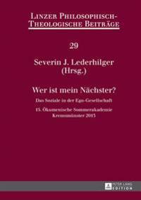 Wer Ist Mein Naechster?: Das Soziale in Der Ego-Gesellschaft- 15. Oekumenische Sommerakademie, Kremsmuenster 2013