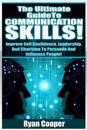 Communication Skills!: The Ultimate Guide To: Improve Self Confidence, Leadership, and Charisma to Persuade and Influence People!