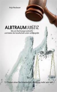 Albtraum Justiz: Wie Ein Rechtsstaat Zerbricht Und Dabei Die Gesellschaft Unter Sich Begrabt