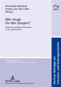 Wer Zeugt Fuer Den Zeugen?: Positionen Juedischen Erinnerns Im 20. Jahrhundert