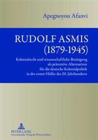 Rudolf Asmis (1879-1945): Kolonialrecht Und Wissenschaftliche Betaetigung ALS Praeventive Alternativen Fuer Die Deutsche Kolonialpolitik in Der