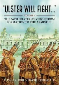 Ulster Will Fight. Volume 2: The 36th (Ulster) Division in Training and at War 1914-1918