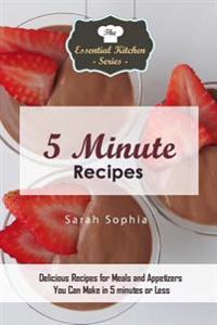 5 Minute Recipes: Delicious Recipes for Meals and Appetizers You Can Make in 5 Minutes or Less