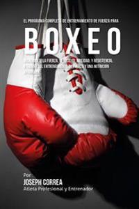 El Programa Completo de Entrenamiento de Fuerza Para Boxeo: Incremente La Fuerza, Velocidad, Agilidad, y Resistencia, a Traves del Entrenamiento de Fu