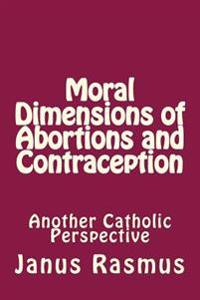 Moral Dimensions of Abortions and Contraception: Another Catholic Perspective