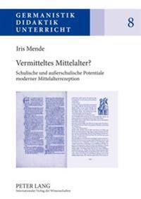 Vermitteltes Mittelalter?: Schulische Und Außerschulische Potentiale Moderner Mittelalterrezeption