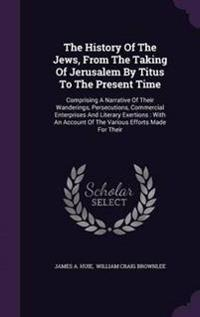 The History of the Jews, from the Taking of Jerusalem by Titus to the Present Time