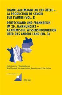 France-Allemagne Au XX E Siècle - La Production de Savoir Sur l'Autre (Vol. 3)- Deutschland Und Frankreich Im 20. Jahrhundert - Akademische Wissenspro