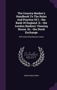 The Country Banker's Handbook to the Rules and Practice of I.--The Bank of England. II.--The London Bankers' Clearing House. III.--The Stock Exchange