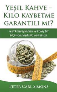 Yesil Kahve - Kilo Kaybetme Garantili Mi?: Yesil Kahveyle Hızlı Ve Kolay Bir Bicimde NASıl Kilo Verirsiniz?
