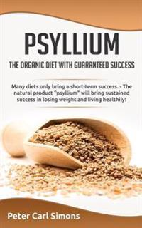 "Psyllium - The Organic Diet with Guaranteed Success: Many Diets Only Bring a Short-Term Success. - The Natural Product ""Psyllium"" Will Bring Sustained"