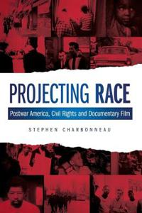 Projecting Race: Postwar America, Civil Rights, and Documentary Film