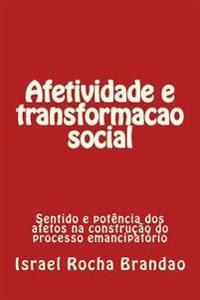 Afetividade E Transformacao Social. Affectivity and Social Changes.: Sentido E Potencia DOS Afetos No Processo Social Emancipatorio.