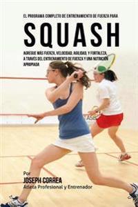 El Programa Completo de Entrenamiento de Fuerza Para Squash: Agregue Mas Fuerza, Velocidad, Agilidad, y Fortaleza, a Traves del Entrenamiento de Fuerz