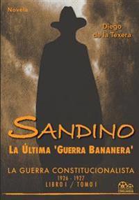 Sandino: La Ultima 'Guerra Bananera' La Guerra Constitucionalista 1926-1927 (Vol. I)