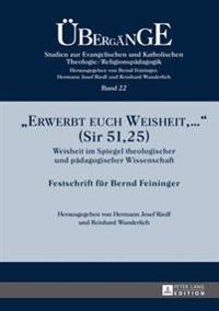 Erwerbt Euch Weisheit, ... (Sir 51,25): Weisheit Im Spiegel Theologischer Und Paedagogischer Wissenschaft- Festschrift Fuer Bernd Feininger