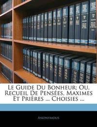 Le Guide Du Bonheur; Ou, Recueil De Pensées, Maximes Et Prières ... Choisies ...