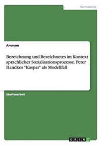"""Bezeichnung Und Bezeichnetes Im Kontext Sprachlicher Sozialisationsprozesse. Peter Handkes """"Kaspar"""" ALS Modellfall"""