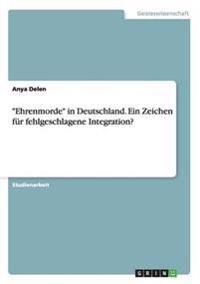 """""""Ehrenmorde"""" in Deutschland. Ein Zeichen für fehlgeschlagene Integration?"""