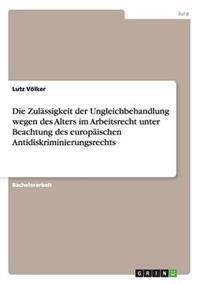 Die Zulassigkeit Der Ungleichbehandlung Wegen Des Alters Im Arbeitsrecht Unter Beachtung Des Europaischen Antidiskriminierungsrechts