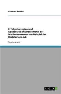 Erfolgsstrategien Und Konzentrationsproblematik Bei Medienkonzernen Am Beispiel Der Bertelsmann AG