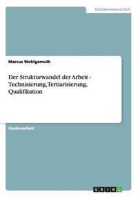 Der Strukturwandel Der Arbeit - Technisierung, Tertiarisierung, Qualifikation