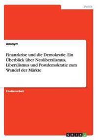 Finanzkrise Und Die Demokratie. Ein Uberblick Uber Neoliberalismus, Liberalismus Und Postdemokratie Zum Wandel Der Markte