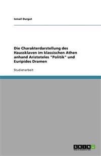 Die Charakterdarstellung Des Haussklaven Im Klassischen Athen Anhand Aristoteles Politik Und Euripides Dramen