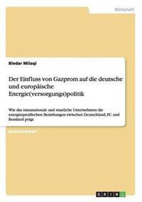 Der Einfluss Von Gazprom Auf Die Deutsche Und Europaische Energie(versorgungs)Politik