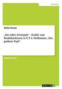 """""""Ein Toller Zwiespalt"""" - Erzahl- Und Realitatsebenen in E. T. A. Hoffmanns """"Der Goldene Topf"""""""