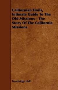 Californian Trails, Intimate Guide to the Old Missions - the Story of the California Missions