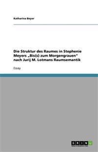 """Die Struktur Des Raumes in Stephenie Meyers """"Bis(s) Zum Morgengrauen Nach Jurij M. Lotmans Raumsemantik"""