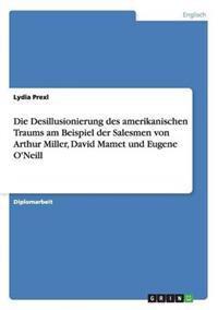 Die Desillusionierung Des Amerikanischen Traums Am Beispiel Der Salesmen Von Arthur Miller, David Mamet Und Eugene O'Neill