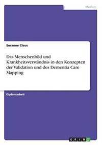 Das Menschenbild Und Krankheitsverstandnis in Den Konzepten Der Validation Und Des Dementia Care Mapping