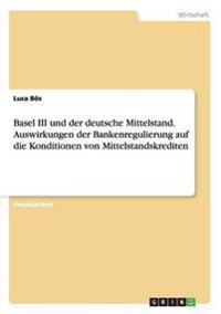 Basel III Und Der Deutsche Mittelstand. Auswirkungen Der Bankenregulierung Auf Die Konditionen Von Mittelstandskrediten