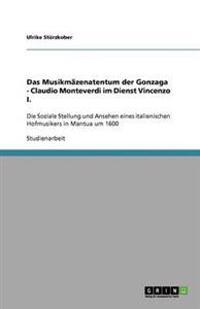 Das Musikmazenatentum Der Gonzaga - Claudio Monteverdi Im Dienst Vincenzo I.
