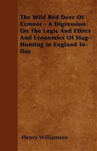 The Wild Red Deer Of Exmoor - A Digression On The Logic And Ethics And Economics Of Stag-Hunting In England To-Day