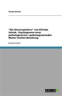 Die Klavierspielerin Von Elfriede Jelinek - Psychogramm Einer Pathologisierten / Pathologisierenden Mutter-Tochter-Beziehung
