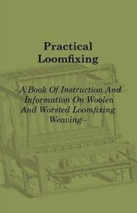 Practical Loomfixing - A Book of Instruction and Information on Woollen and Worsted Loomfixing Weaving